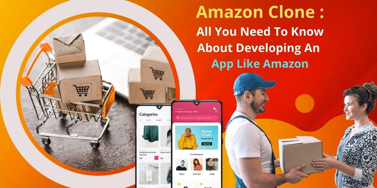 Amazon Clone: All You Need To Know About Developing An Extensive Marketplace App Like Amazon